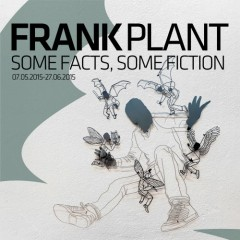 Frank Plant/Some Facts, Some Fiction07.05.2015 - 27.06.2015